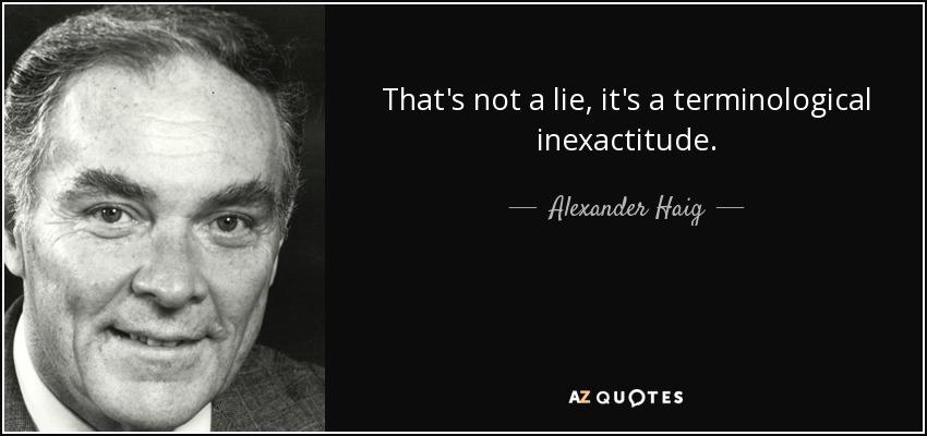 That's not a lie, it's a terminological inexactitude. - Alexander Haig