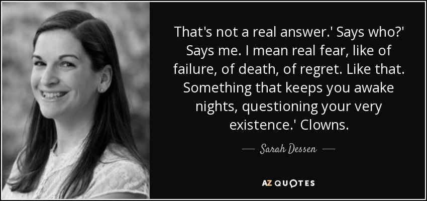 That's not a real answer.' Says who?' Says me. I mean real fear, like of failure, of death, of regret. Like that. Something that keeps you awake nights, questioning your very existence.' Clowns. - Sarah Dessen