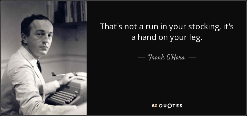 That's not a run in your stocking, it's a hand on your leg. - Frank O'Hara