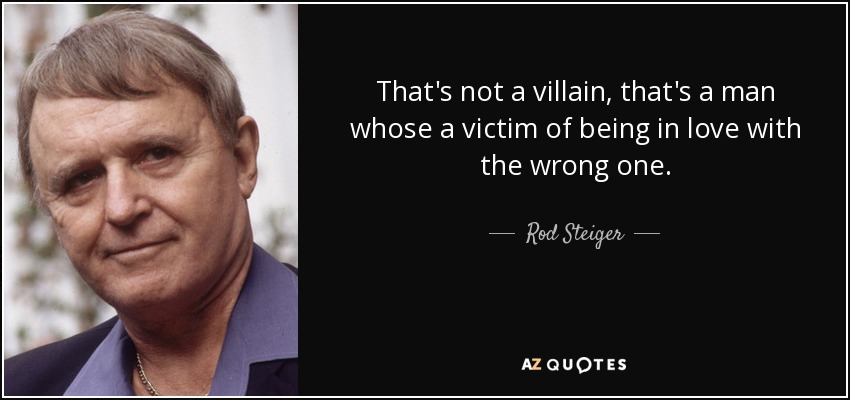 That's not a villain, that's a man whose a victim of being in love with the wrong one. - Rod Steiger