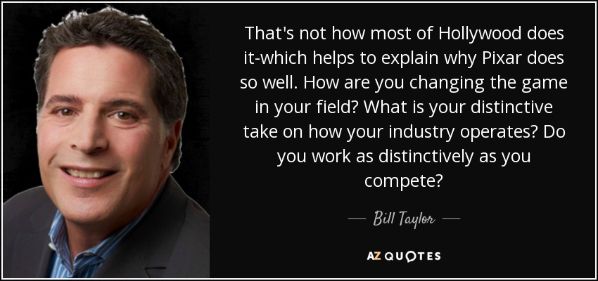 That's not how most of Hollywood does it-which helps to explain why Pixar does so well. How are you changing the game in your field? What is your distinctive take on how your industry operates? Do you work as distinctively as you compete? - Bill Taylor