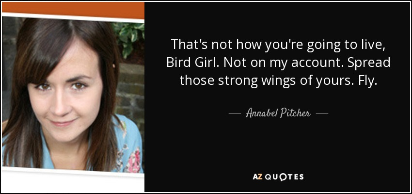 That's not how you're going to live, Bird Girl. Not on my account. Spread those strong wings of yours. Fly. - Annabel Pitcher