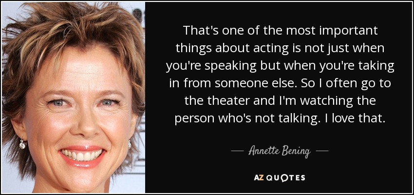 That's one of the most important things about acting is not just when you're speaking but when you're taking in from someone else. So I often go to the theater and I'm watching the person who's not talking. I love that. - Annette Bening