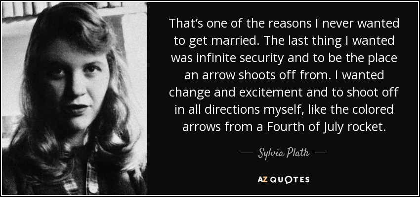 That's one of the reasons I never wanted to get married. The last thing I wanted was infinite security and to be the place an arrow shoots off from. I wanted change and excitement and to shoot off in all directions myself, like the colored arrows from a Fourth of July rocket. - Sylvia Plath