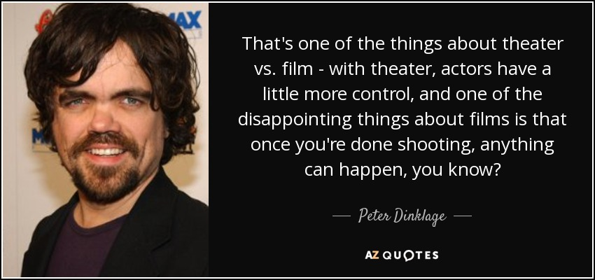 That's one of the things about theater vs. film - with theater, actors have a little more control, and one of the disappointing things about films is that once you're done shooting, anything can happen, you know? - Peter Dinklage