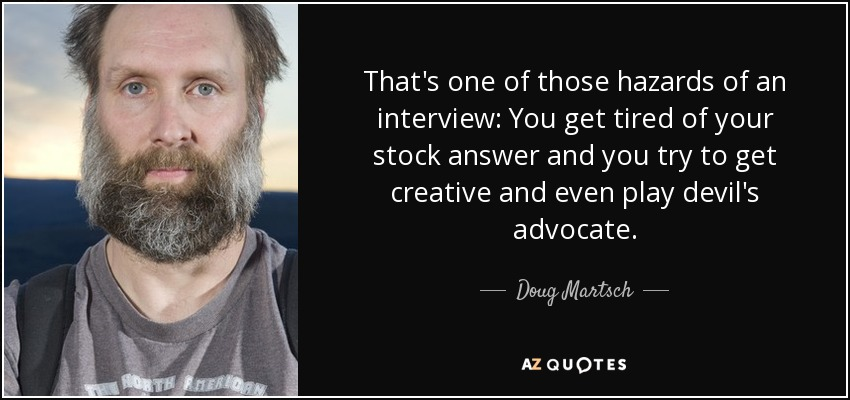 That's one of those hazards of an interview: You get tired of your stock answer and you try to get creative and even play devil's advocate. - Doug Martsch