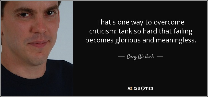 That's one way to overcome criticism: tank so hard that failing becomes glorious and meaningless. - Greg Walloch