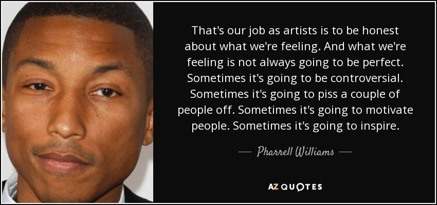 That's our job as artists is to be honest about what we're feeling. And what we're feeling is not always going to be perfect. Sometimes it's going to be controversial. Sometimes it's going to piss a couple of people off. Sometimes it's going to motivate people. Sometimes it's going to inspire. - Pharrell Williams