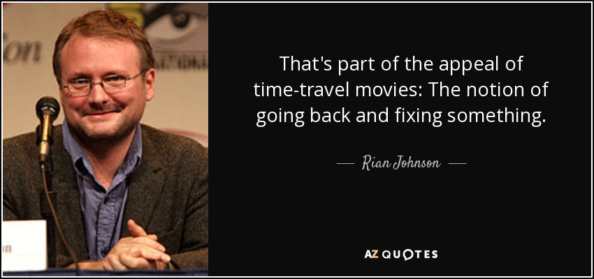 That's part of the appeal of time-travel movies: The notion of going back and fixing something. - Rian Johnson