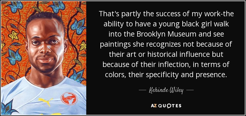 That's partly the success of my work-the ability to have a young black girl walk into the Brooklyn Museum and see paintings she recognizes not because of their art or historical influence but because of their inflection, in terms of colors, their specificity and presence. - Kehinde Wiley