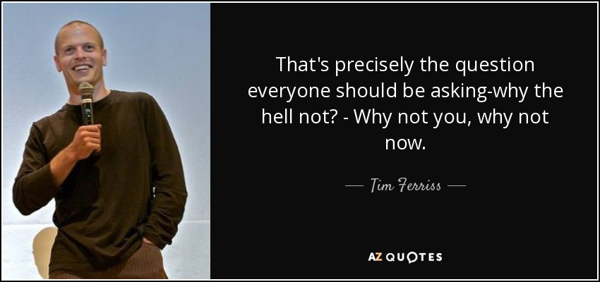 That's precisely the question everyone should be asking-why the hell not? - Why not you, why not now. - Tim Ferriss