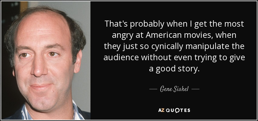 That's probably when I get the most angry at American movies, when they just so cynically manipulate the audience without even trying to give a good story. - Gene Siskel