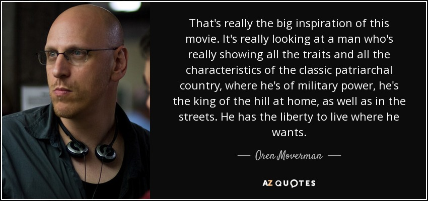 That's really the big inspiration of this movie. It's really looking at a man who's really showing all the traits and all the characteristics of the classic patriarchal country, where he's of military power, he's the king of the hill at home, as well as in the streets. He has the liberty to live where he wants. - Oren Moverman