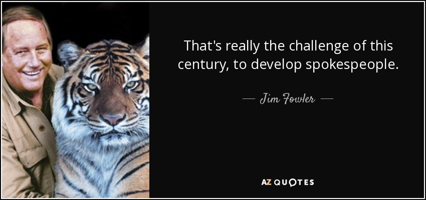 That's really the challenge of this century, to develop spokespeople. - Jim Fowler