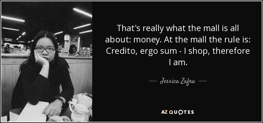 That's really what the mall is all about: money. At the mall the rule is: Credito, ergo sum - I shop, therefore I am. - Jessica Zafra
