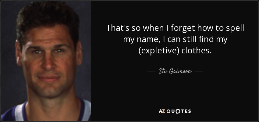 That's so when I forget how to spell my name, I can still find my (expletive) clothes. - Stu Grimson
