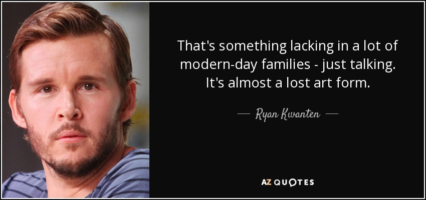 That's something lacking in a lot of modern-day families - just talking. It's almost a lost art form. - Ryan Kwanten