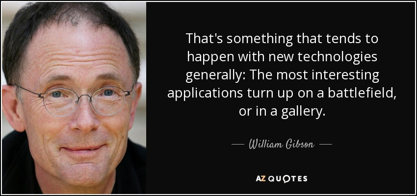 That's something that tends to happen with new technologies generally: The most interesting applications turn up on a battlefield, or in a gallery. - William Gibson