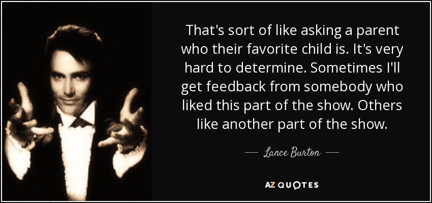 That's sort of like asking a parent who their favorite child is. It's very hard to determine. Sometimes I'll get feedback from somebody who liked this part of the show. Others like another part of the show. - Lance Burton