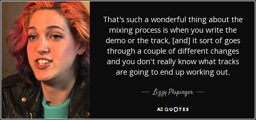 That's such a wonderful thing about the mixing process is when you write the demo or the track, [and] it sort of goes through a couple of different changes and you don't really know what tracks are going to end up working out. - Lizzy Plapinger
