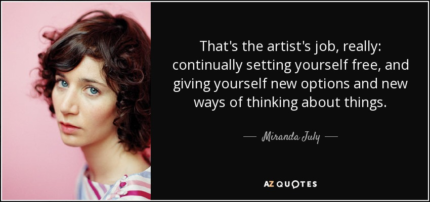 That's the artist's job, really: continually setting yourself free, and giving yourself new options and new ways of thinking about things. - Miranda July