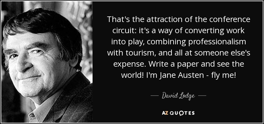 That's the attraction of the conference circuit: it's a way of converting work into play, combining professionalism with tourism, and all at someone else's expense. Write a paper and see the world! I'm Jane Austen - fly me! - David Lodge