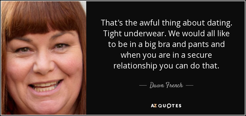 That's the awful thing about dating. Tight underwear. We would all like to be in a big bra and pants and when you are in a secure relationship you can do that. - Dawn French