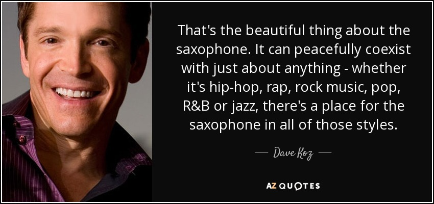 That's the beautiful thing about the saxophone. It can peacefully coexist with just about anything - whether it's hip-hop, rap, rock music, pop, R&B or jazz, there's a place for the saxophone in all of those styles. - Dave Koz