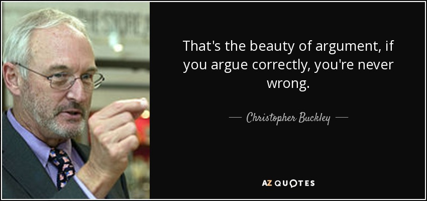 That's the beauty of argument, if you argue correctly, you're never wrong. - Christopher Buckley