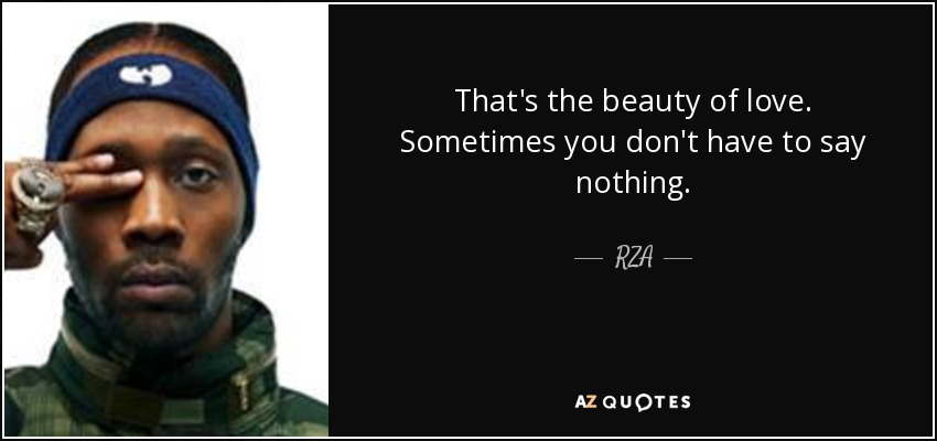 That's the beauty of love. Sometimes you don't have to say nothing. - RZA