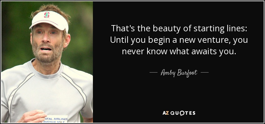 That's the beauty of starting lines: Until you begin a new venture, you never know what awaits you. - Amby Burfoot