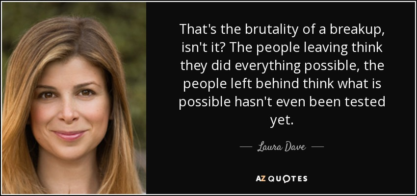 That's the brutality of a breakup, isn't it? The people leaving think they did everything possible, the people left behind think what is possible hasn't even been tested yet. - Laura Dave