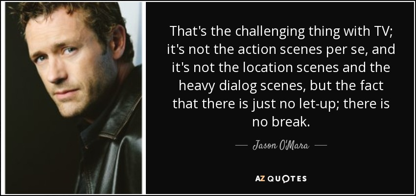 That's the challenging thing with TV; it's not the action scenes per se, and it's not the location scenes and the heavy dialog scenes, but the fact that there is just no let-up; there is no break. - Jason O'Mara