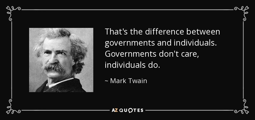 That's the difference between governments and individuals. Governments don't care, individuals do. - Mark Twain