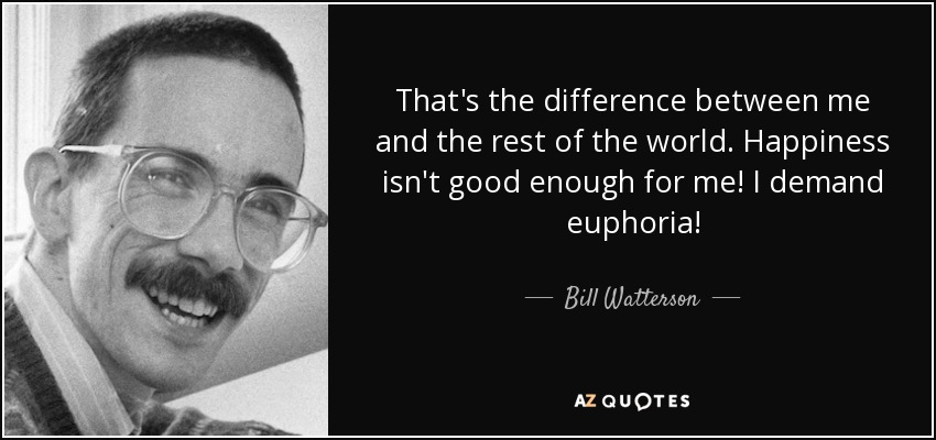 That's the difference between me and the rest of the world! Happiness isn't good enough for me! I demand euphoria! - Bill Watterson