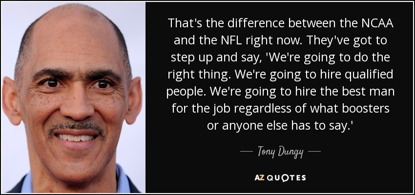 That's the difference between the NCAA and the NFL right now. They've got to step up and say, 'We're going to do the right thing. We're going to hire qualified people. We're going to hire the best man for the job regardless of what boosters or anyone else has to say.' - Tony Dungy