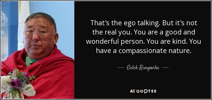 That's the ego talking. But it's not the real you. You are a good and wonderful person. You are kind. You have a compassionate nature. - Gelek Rimpoche