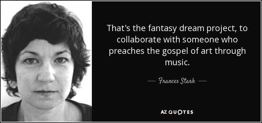 That's the fantasy dream project, to collaborate with someone who preaches the gospel of art through music. - Frances Stark