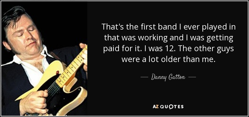 That's the first band I ever played in that was working and I was getting paid for it. I was 12. The other guys were a lot older than me. - Danny Gatton