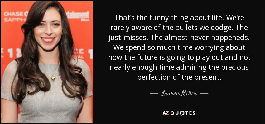 That's the funny thing about life. We're rarely aware of the bullets we dodge. The just-misses. The almost-never-happeneds. We spend so much time worrying about how the future is going to play out and not nearly enough time admiring the precious perfection of the present. - Lauren Miller
