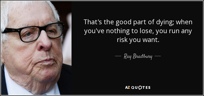 That's the good part of dying; when you've nothing to lose, you run any risk you want. - Ray Bradbury