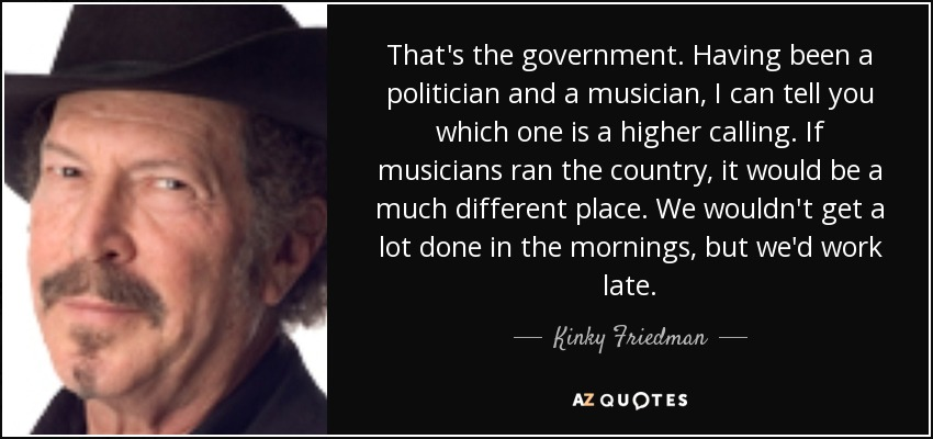 That's the government. Having been a politician and a musician, I can tell you which one is a higher calling. If musicians ran the country, it would be a much different place. We wouldn't get a lot done in the mornings, but we'd work late. - Kinky Friedman