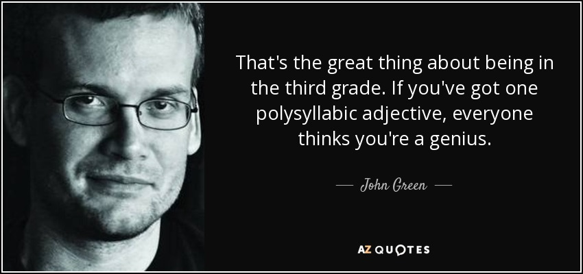 That's the great thing about being in the third grade. If you've got one polysyllabic adjective, everyone thinks you're a genius. - John Green