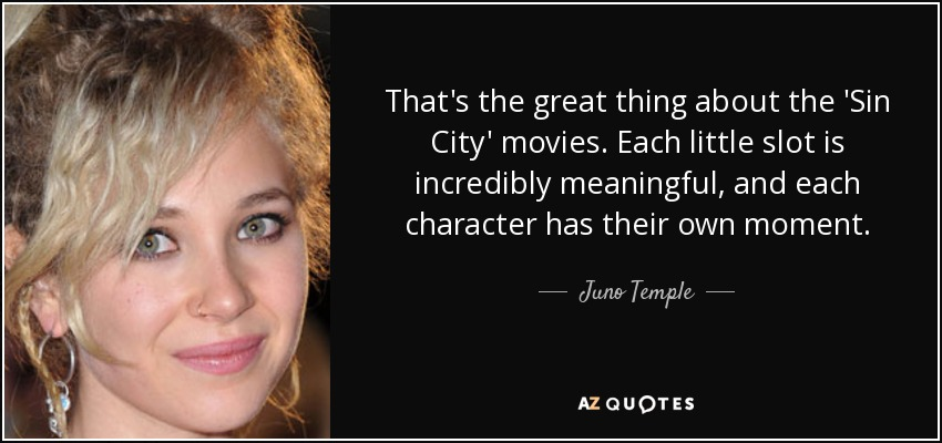 That's the great thing about the 'Sin City' movies. Each little slot is incredibly meaningful, and each character has their own moment. - Juno Temple