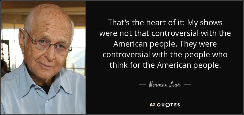 That's the heart of it: My shows were not that controversial with the American people. They were controversial with the people who think for the American people. - Norman Lear