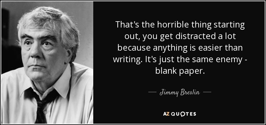 That's the horrible thing starting out, you get distracted a lot because anything is easier than writing. It's just the same enemy - blank paper. - Jimmy Breslin