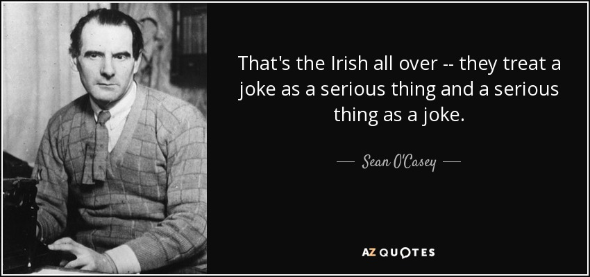 That's the Irish all over -- they treat a joke as a serious thing and a serious thing as a joke. - Sean O'Casey