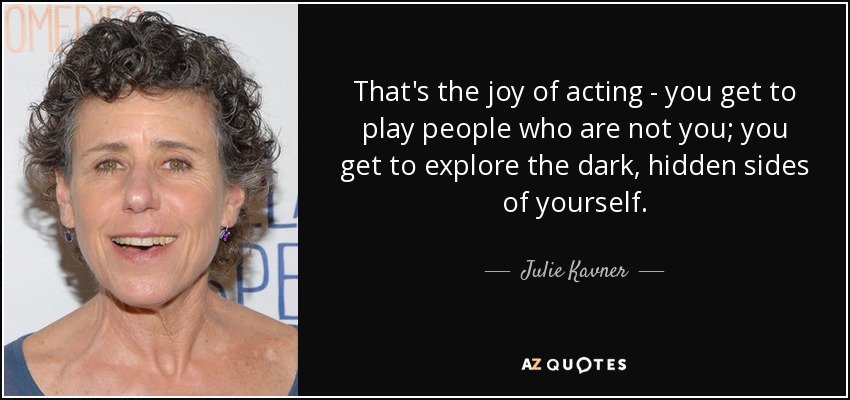 That's the joy of acting - you get to play people who are not you; you get to explore the dark, hidden sides of yourself. - Julie Kavner