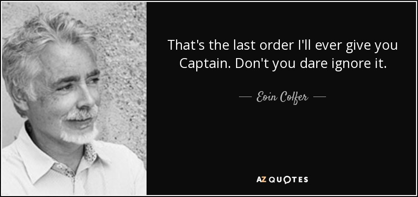 That's the last order I'll ever give you Captain. Don't you dare ignore it. - Eoin Colfer