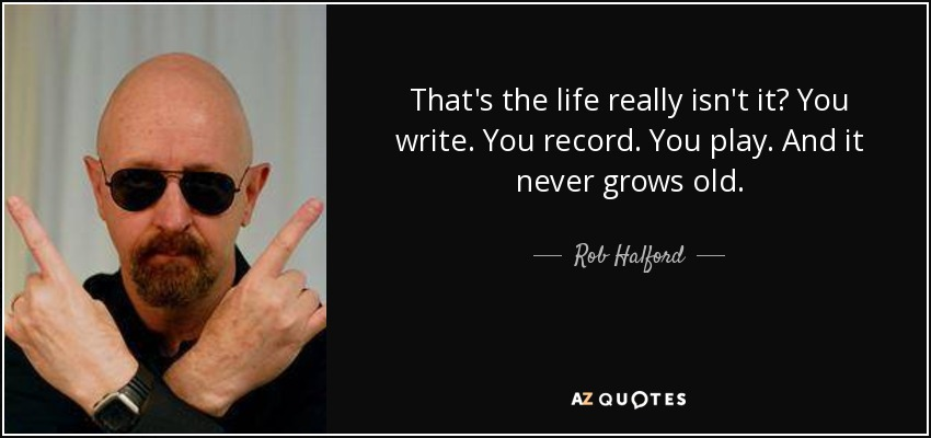That's the life really isn't it? You write. You record. You play. And it never grows old. - Rob Halford